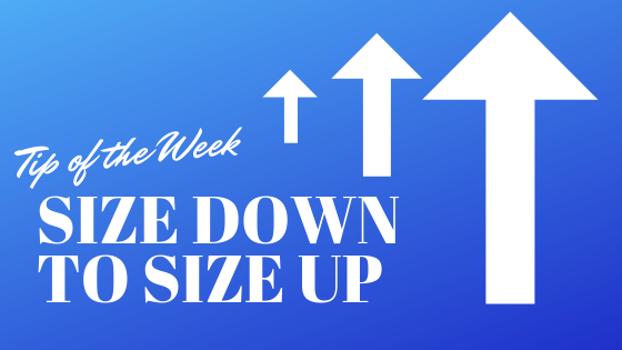Tip of the Week: Size Down to Size Up