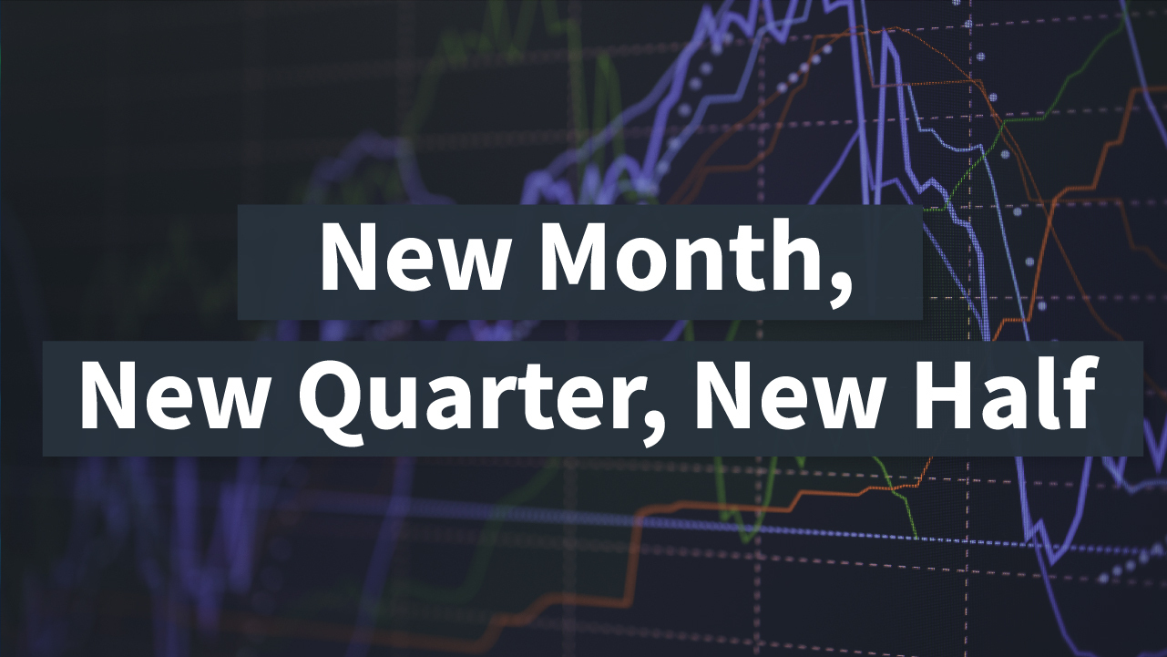 New month, new quarter, new half